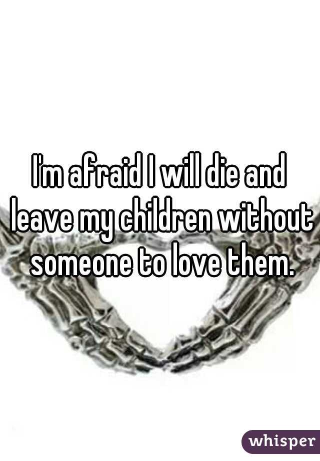 I'm afraid I will die and leave my children without someone to love them.