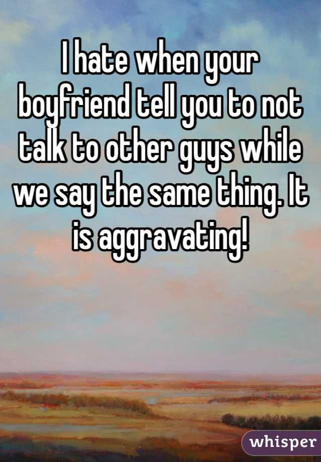 I hate when your boyfriend tell you to not talk to other guys while we say the same thing. It is aggravating!