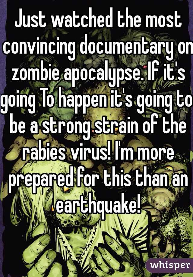 Just watched the most convincing documentary on zombie apocalypse. If it's going To happen it's going to be a strong strain of the rabies virus! I'm more prepared for this than an earthquake!
