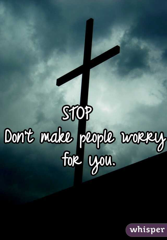 STOP   Don't make people worry for you.
