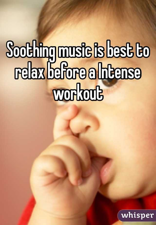 Soothing music is best to relax before a Intense workout