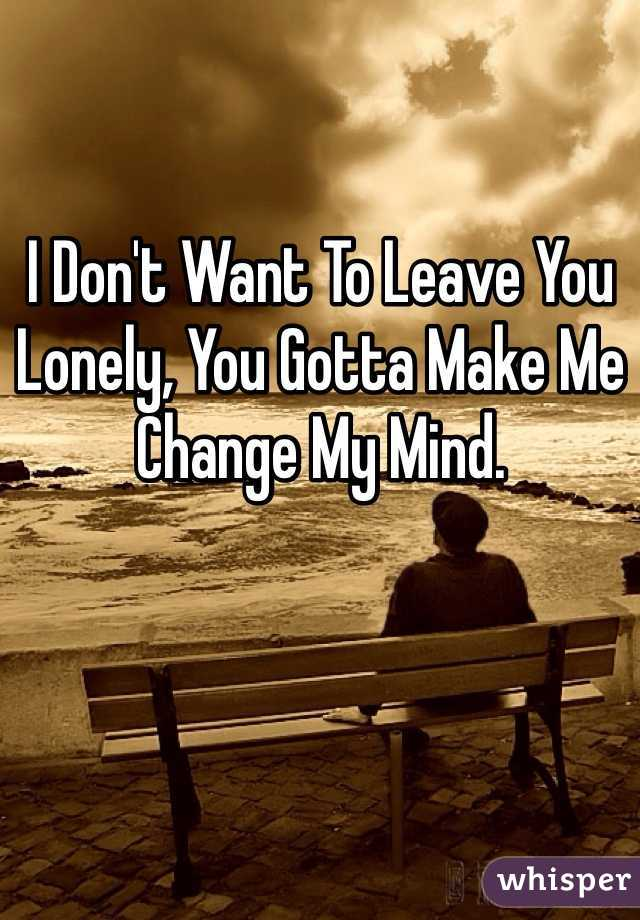 I Don't Want To Leave You Lonely, You Gotta Make Me Change My Mind.