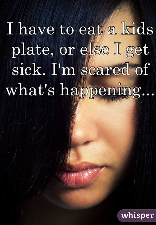 I have to eat a kids plate, or else I get sick. I'm scared of what's happening...