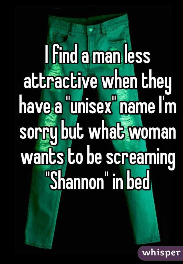 """I find a man less attractive when they have a """"unisex"""" name I'm sorry but what woman wants to be screaming """"Shannon"""" in bed"""
