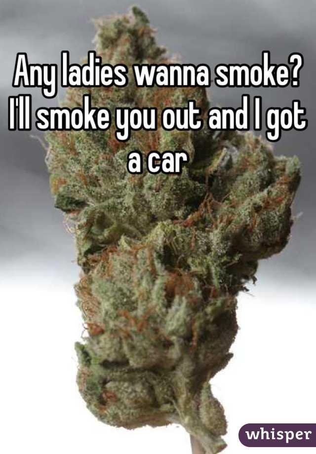 Any ladies wanna smoke? I'll smoke you out and I got a car