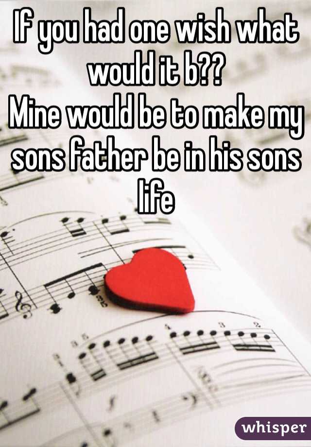 If you had one wish what would it b??  Mine would be to make my sons father be in his sons life