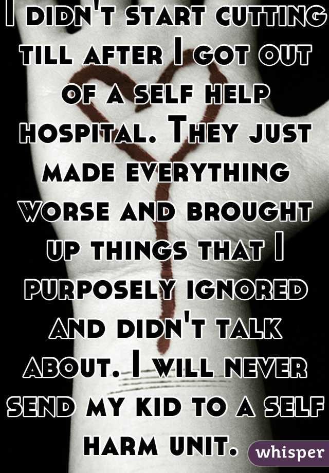 I didn't start cutting till after I got out of a self help hospital. They just made everything worse and brought up things that I purposely ignored and didn't talk about. I will never send my kid to a self harm unit.