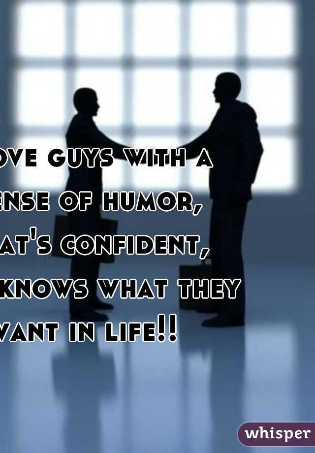 I love guys with a sense of humor, that's confident, and knows what they want in life!!