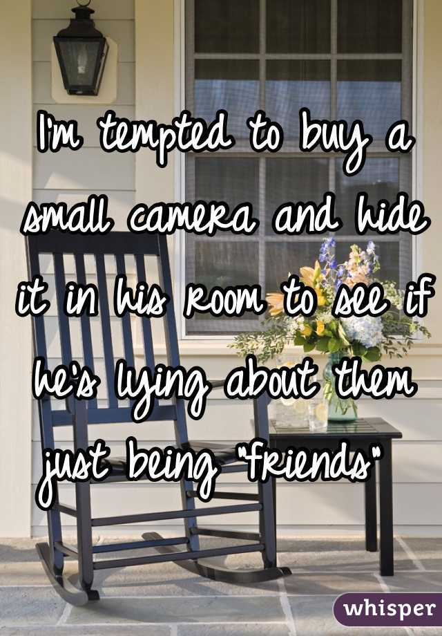 "I'm tempted to buy a small camera and hide it in his room to see if he's lying about them just being ""friends"""