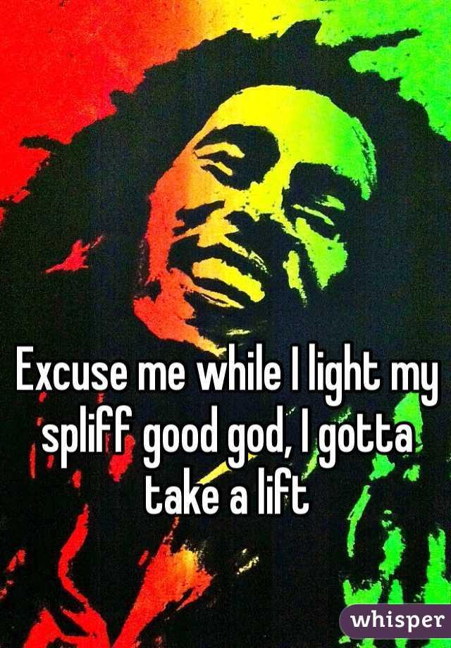 Excuse me while I light my spliff good god, I gotta take a lift