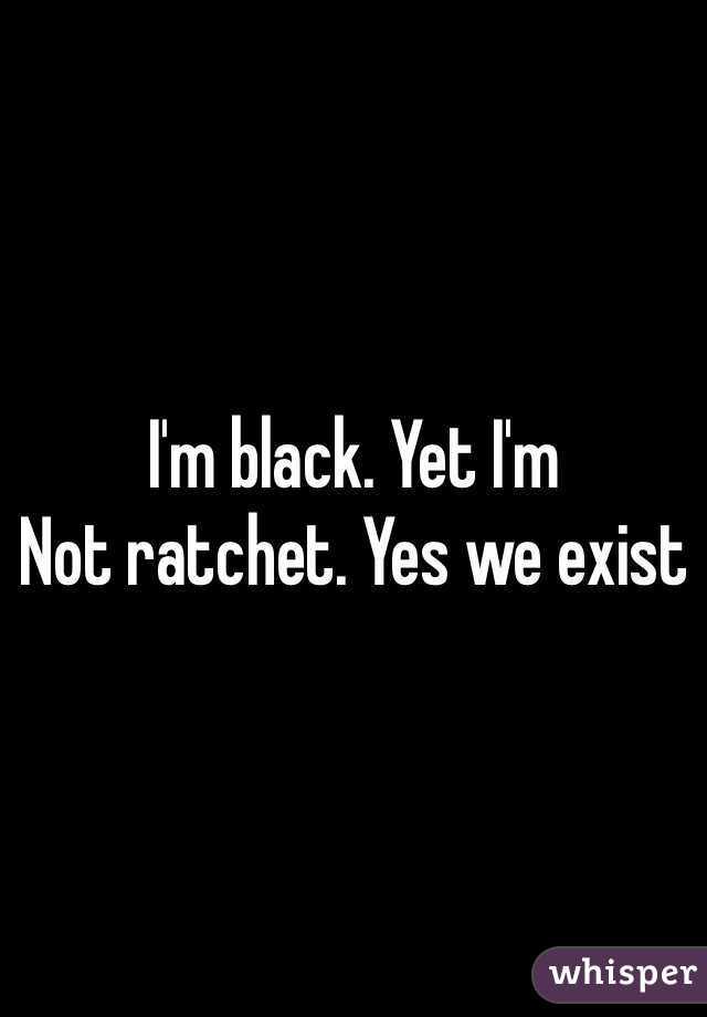 I'm black. Yet I'm Not ratchet. Yes we exist