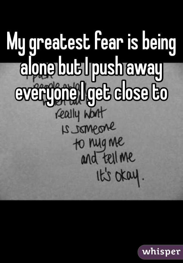 My greatest fear is being alone but I push away everyone I get close to