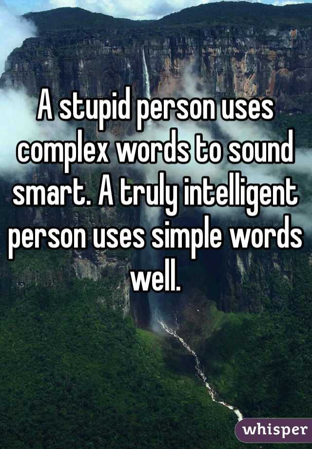 A stupid person uses complex words to sound smart. A truly intelligent person uses simple words well.