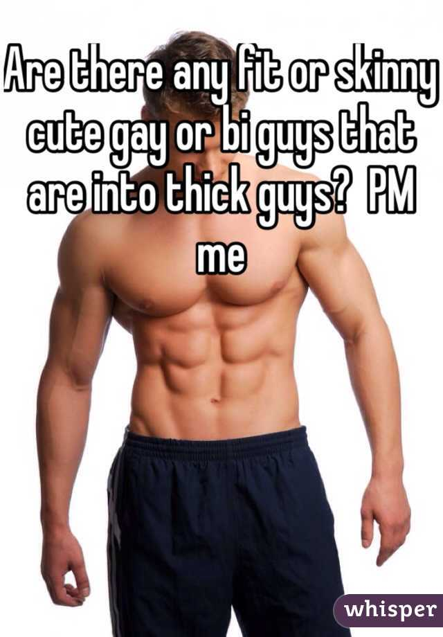 Are there any fit or skinny cute gay or bi guys that are into thick guys?  PM me