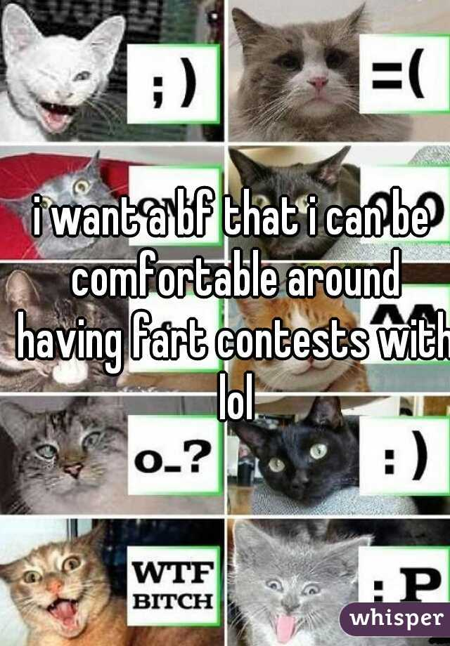 i want a bf that i can be comfortable around having fart contests with lol