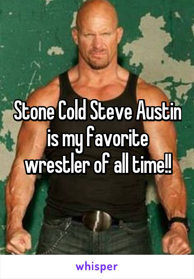 Stone Cold Steve Austin is my favorite wrestler of all time!!