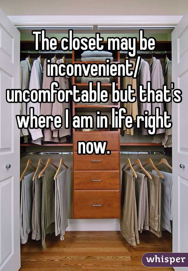 The closet may be inconvenient/uncomfortable but that's where I am in life right now.
