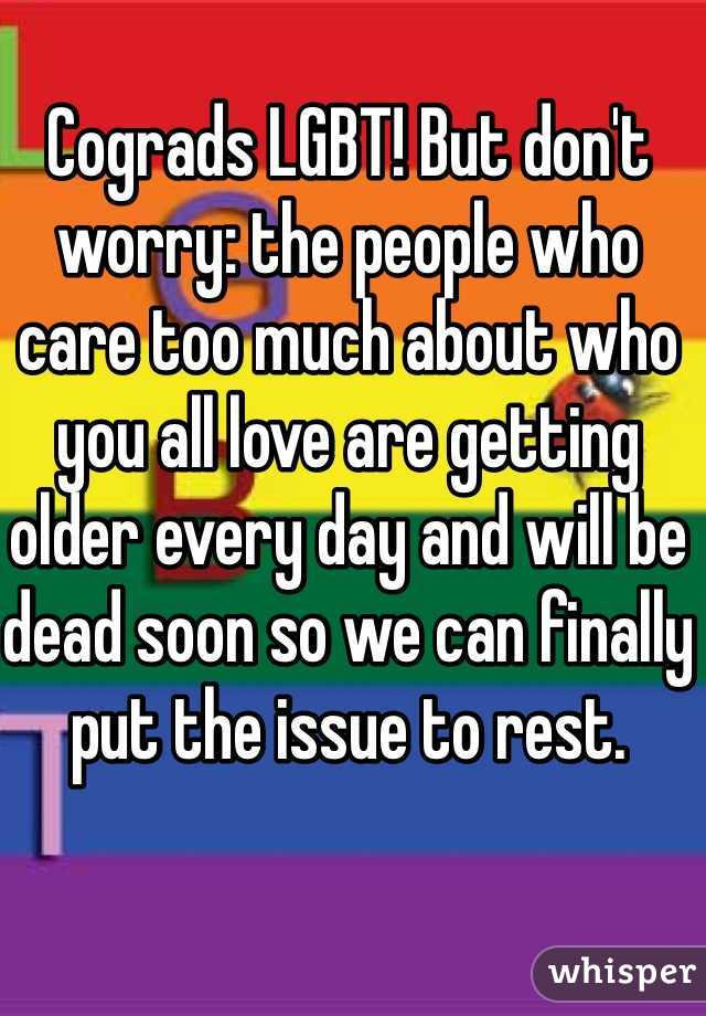 Cograds LGBT! But don't worry: the people who care too much about who you all love are getting older every day and will be dead soon so we can finally put the issue to rest.