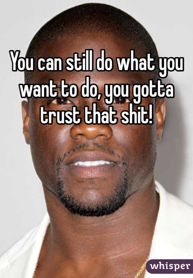 You can still do what you want to do, you gotta trust that shit!