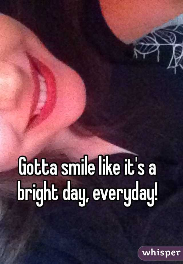 Gotta smile like it's a bright day, everyday!