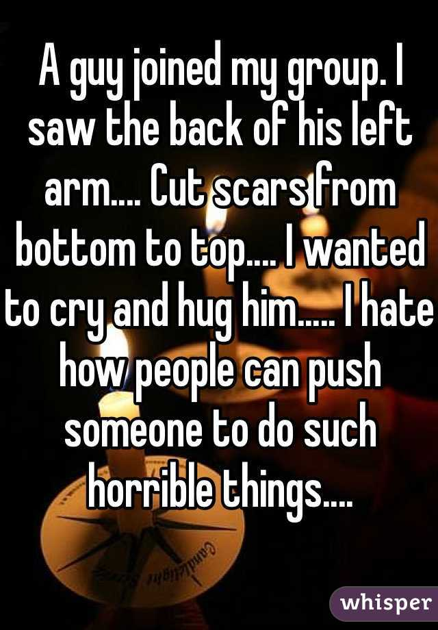A guy joined my group. I saw the back of his left arm.... Cut scars from bottom to top.... I wanted to cry and hug him..... I hate how people can push someone to do such horrible things....