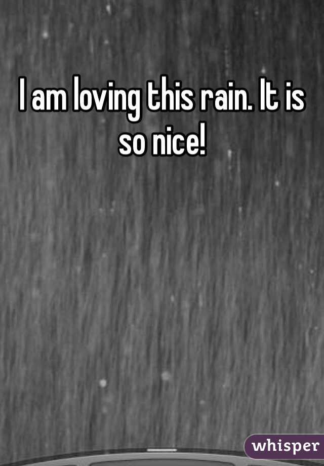 I am loving this rain. It is so nice!