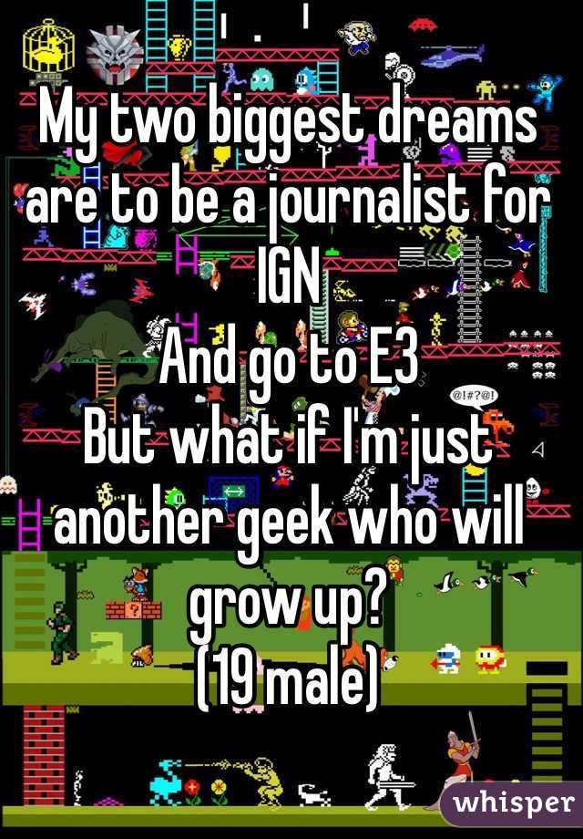 My two biggest dreams are to be a journalist for IGN And go to E3 But what if I'm just another geek who will grow up? (19 male)