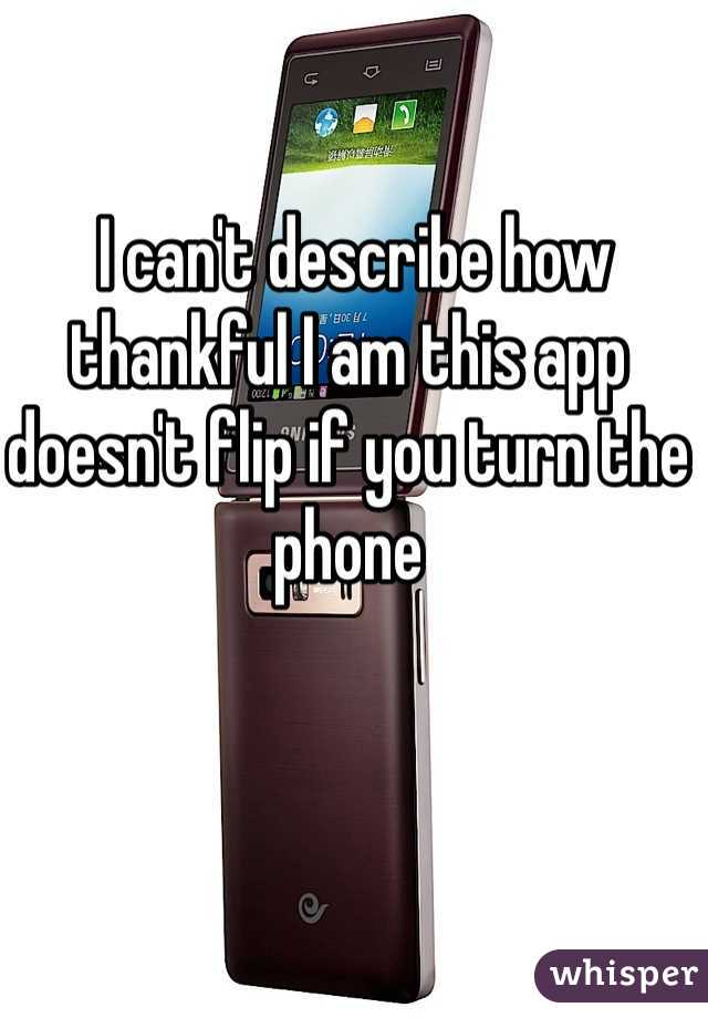 I can't describe how thankful I am this app doesn't flip if you turn the phone