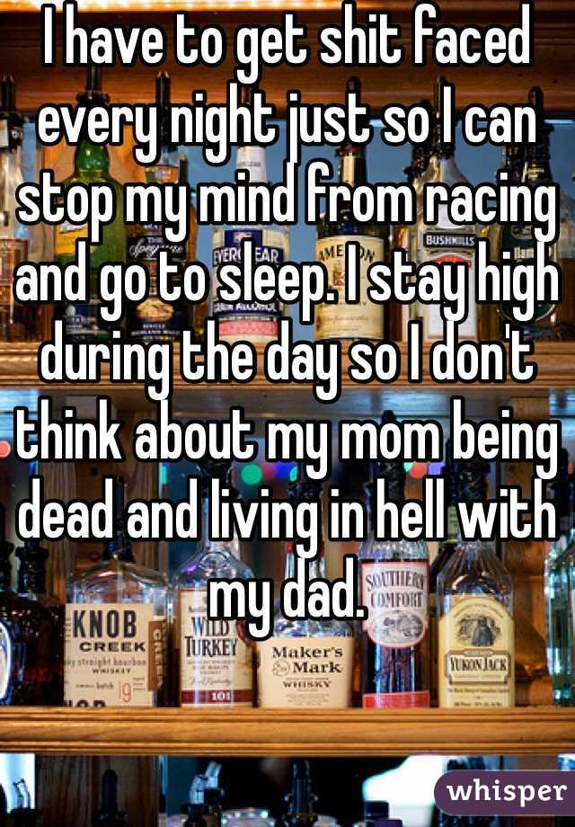 I have to get shit faced every night just so I can stop my mind from racing and go to sleep. I stay high during the day so I don't think about my mom being dead and living in hell with my dad.