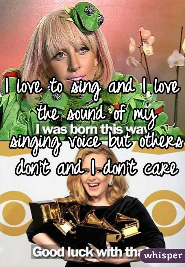 I love to sing and I love the sound of my singing voice but others don't and I don't care