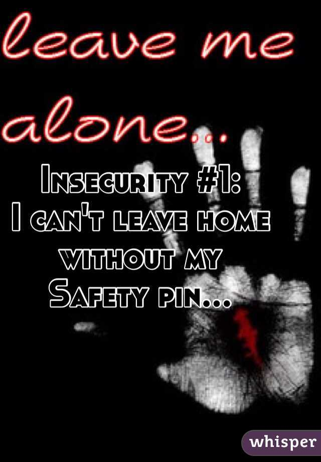 Insecurity #1: I can't leave home without my Safety pin...