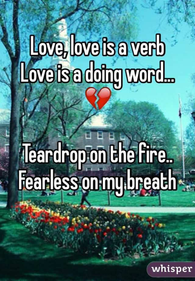 Love, love is a verb Love is a doing word... 💔  Teardrop on the fire.. Fearless on my breath