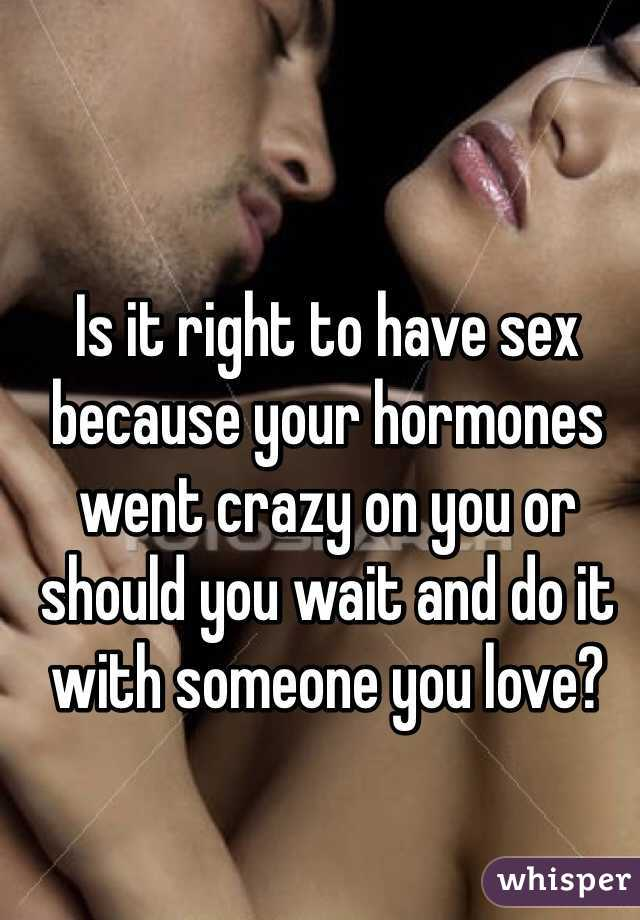 Is it right to have sex because your hormones went crazy on you or should you wait and do it with someone you love?