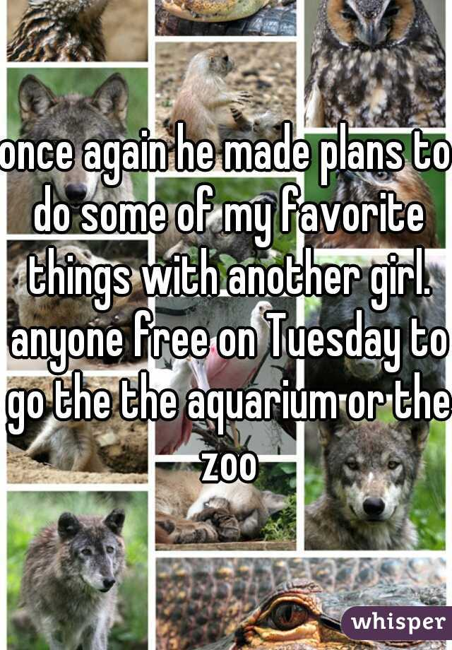 once again he made plans to do some of my favorite things with another girl. anyone free on Tuesday to go the the aquarium or the zoo