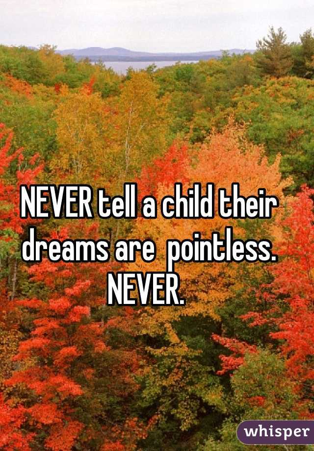 NEVER tell a child their dreams are  pointless. NEVER.