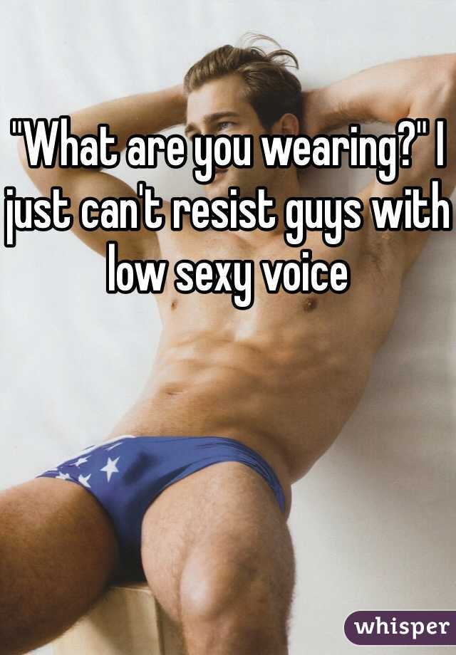 """What are you wearing?"" I just can't resist guys with low sexy voice"