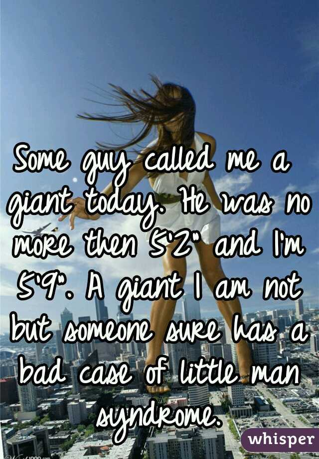 """Some guy called me a giant today. He was no more then 5'2"""" and I'm 5'9"""". A giant I am not but someone sure has a bad case of little man syndrome."""