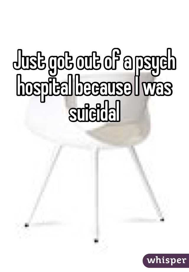 Just got out of a psych hospital because I was suicidal