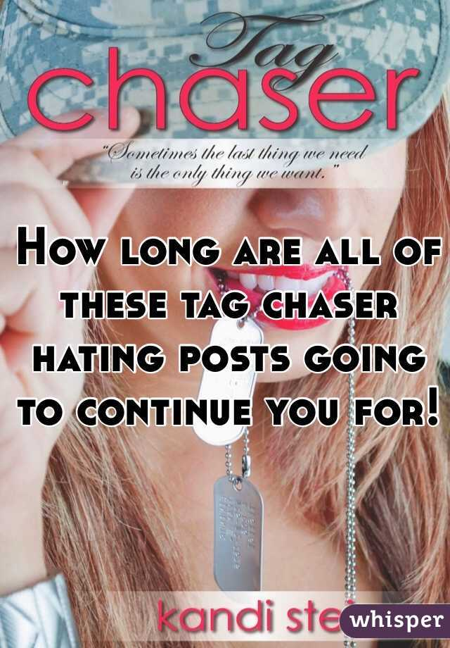 How long are all of these tag chaser hating posts going to continue you for!