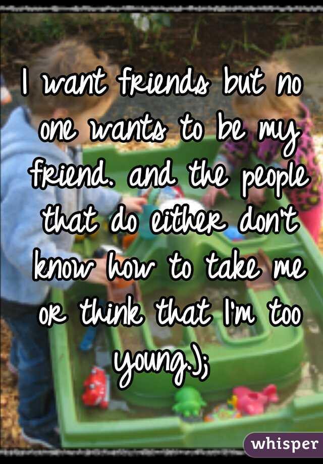 I want friends but no one wants to be my friend. and the people that do either don't know how to take me or think that I'm too young.);