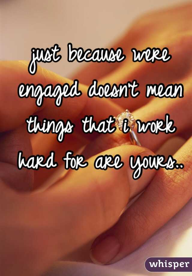 just because were engaged doesn't mean things that i work hard for are yours..
