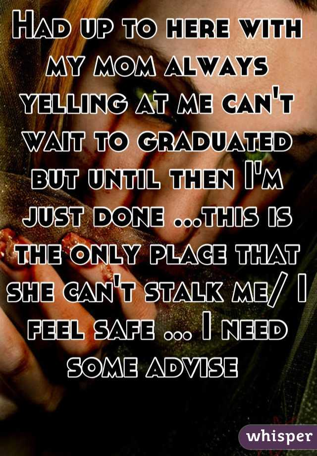 Had up to here with my mom always yelling at me can't wait to graduated but until then I'm just done ...this is the only place that she can't stalk me/ I feel safe ... I need some advise