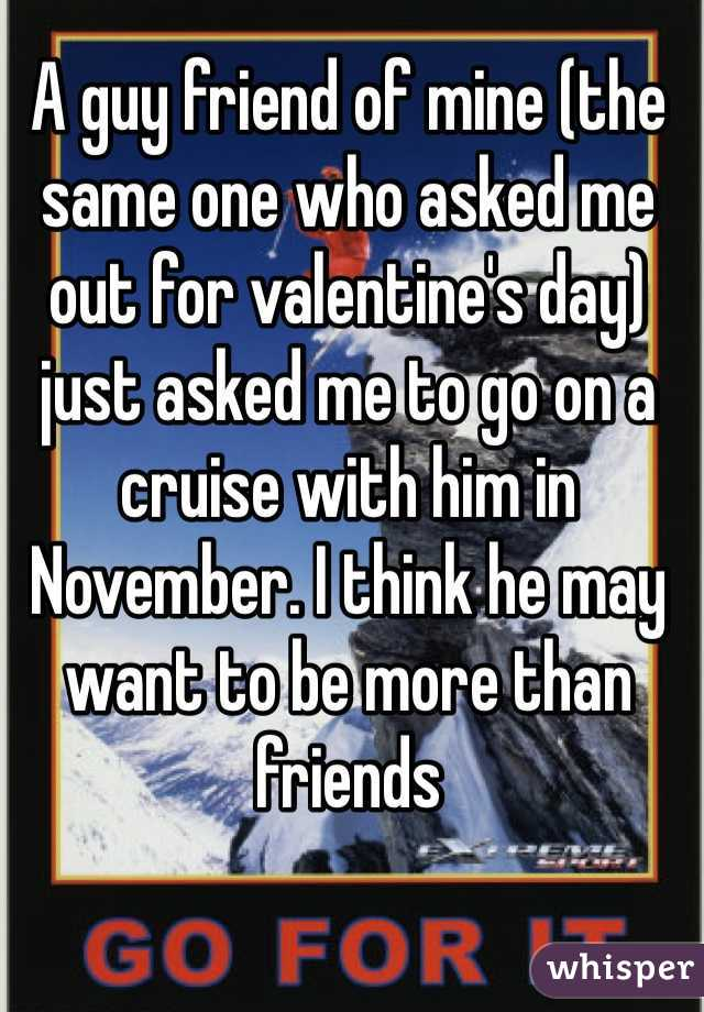 A guy friend of mine (the same one who asked me out for valentine's day) just asked me to go on a cruise with him in November. I think he may want to be more than friends