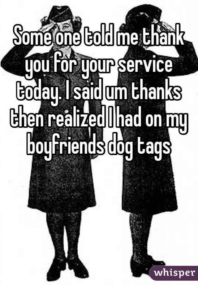 Some one told me thank you for your service today. I said um thanks then realized I had on my boyfriends dog tags