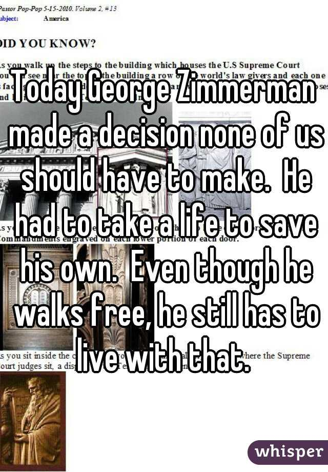 Today George Zimmerman made a decision none of us should have to make.  He had to take a life to save his own.  Even though he walks free, he still has to live with that.