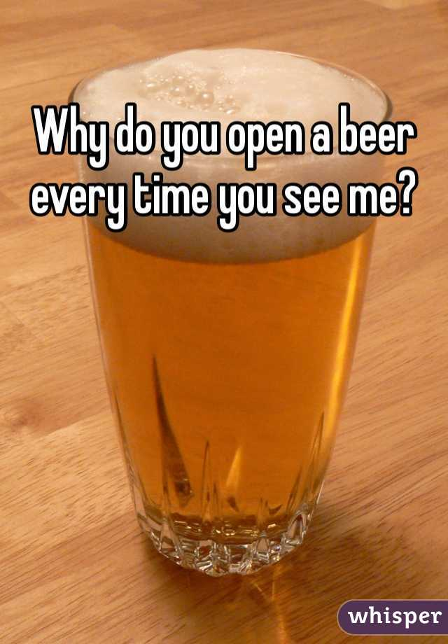 Why do you open a beer every time you see me?