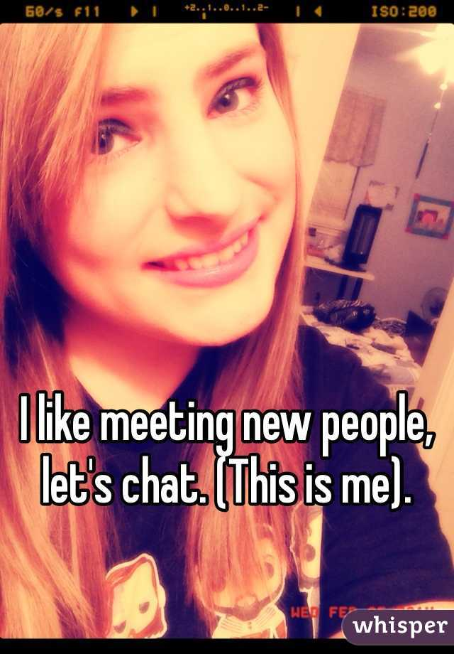 I like meeting new people, let's chat. (This is me).
