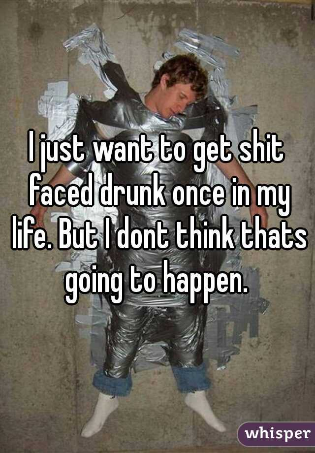 I just want to get shit faced drunk once in my life. But I dont think thats going to happen.