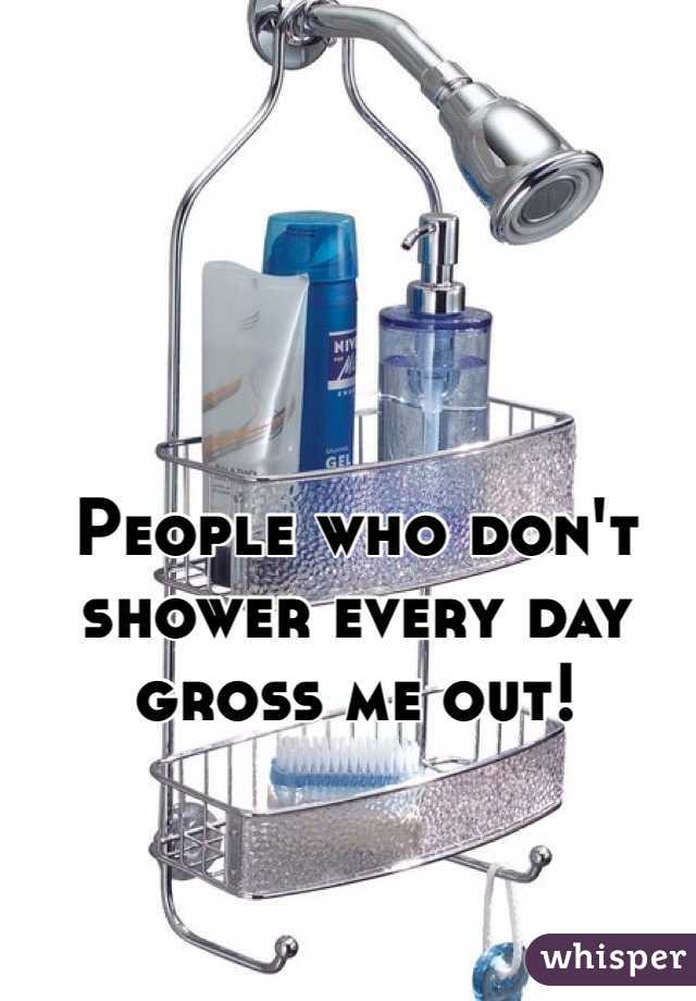 People who don't shower every day gross me out!