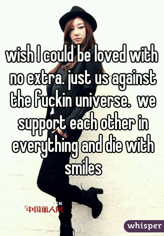 wish I could be loved with no extra. just us against the fuckin universe.  we support each other in everything and die with smiles